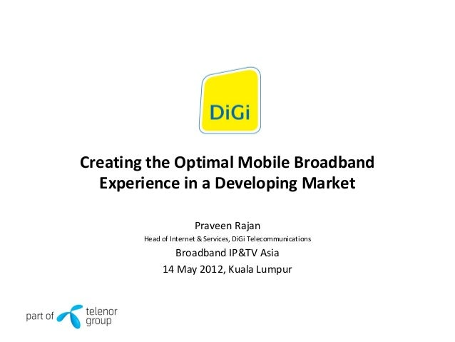Creating the Optimal Mobile Broadband Experience in a Developing Market Praveen Rajan Head of Internet & Services, DiGi Te...