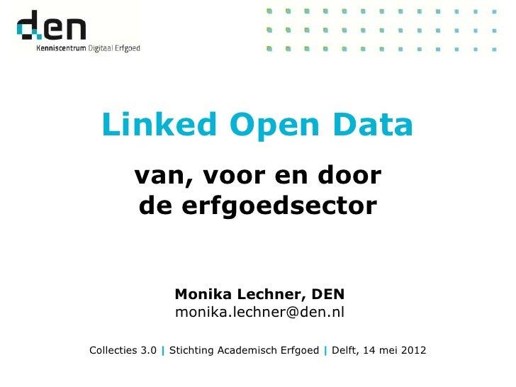 Linked Open Data        van, voor en door        de erfgoedsector                Monika Lechner, DEN                monika...