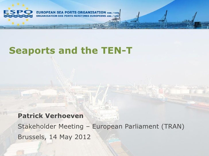 Seaports and the TEN-T Patrick Verhoeven Stakeholder Meeting – European Parliament (TRAN) Brussels, 14 May 2012