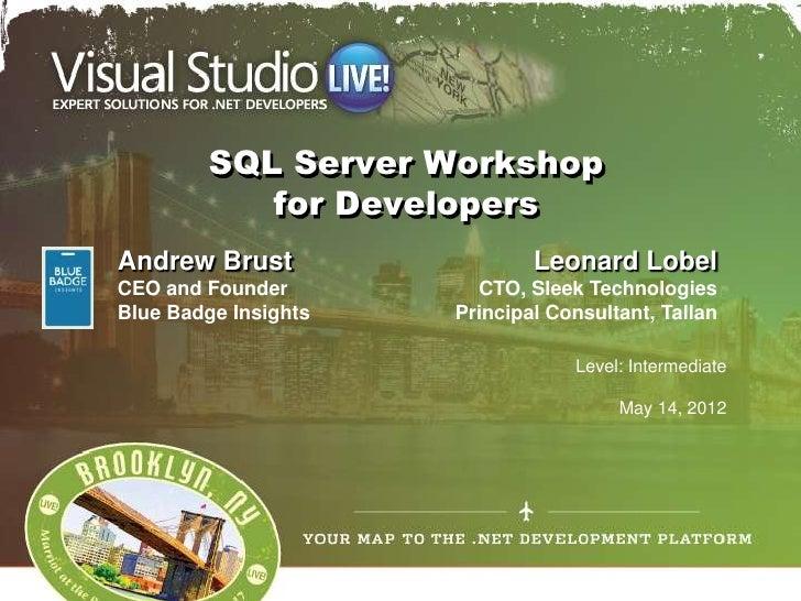 SQL Server Workshop           for DevelopersAndrew Brust                  Leonard LobelCEO and Founder         CTO, Sleek ...