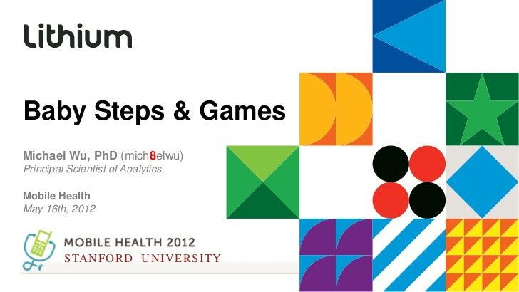 Baby Steps & GamesMichael Wu, PhD (mich8elwu)Principal Scientist of AnalyticsMobile HealthMay 16th, 2012         STANFORD ...