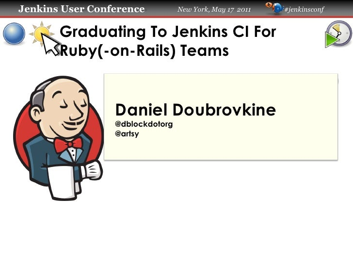 Jenkins User Conference          New York, May 17 2011   #jenkinsconf       Graduating To Jenkins CI For       Ruby(-on-Ra...