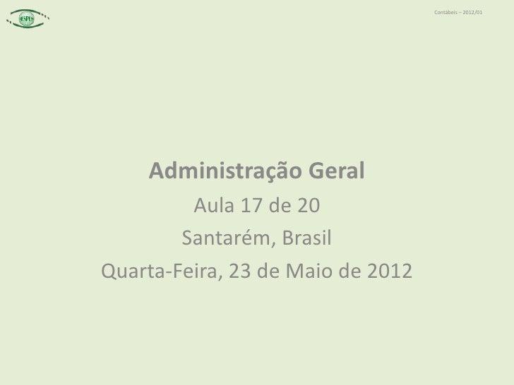 Contábeis – 2012/01    Administração Geral         Aula 17 de 20        Santarém, BrasilQuarta-Feira, 23 de Maio de 2012