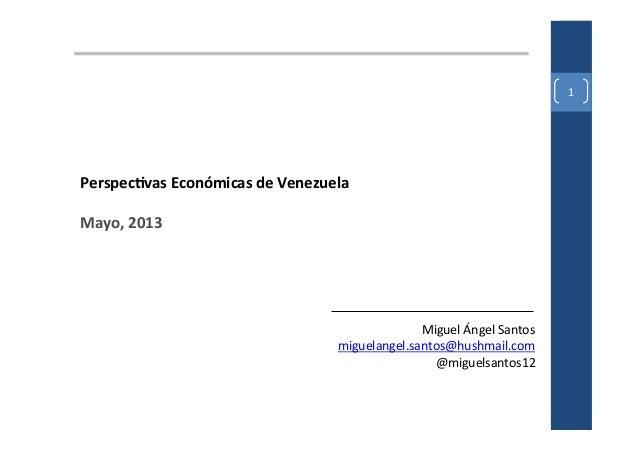1 Perspecvas Económicas de Venezuela  Mayo, 2013  Miguel Ángel Santos miguelangel.santos@hushmail....