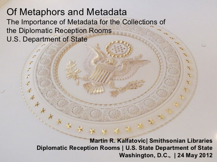 Of Metaphors and MetadataThe Importance of Metadata for the Collections ofthe Diplomatic Reception RoomsU.S. Department of...