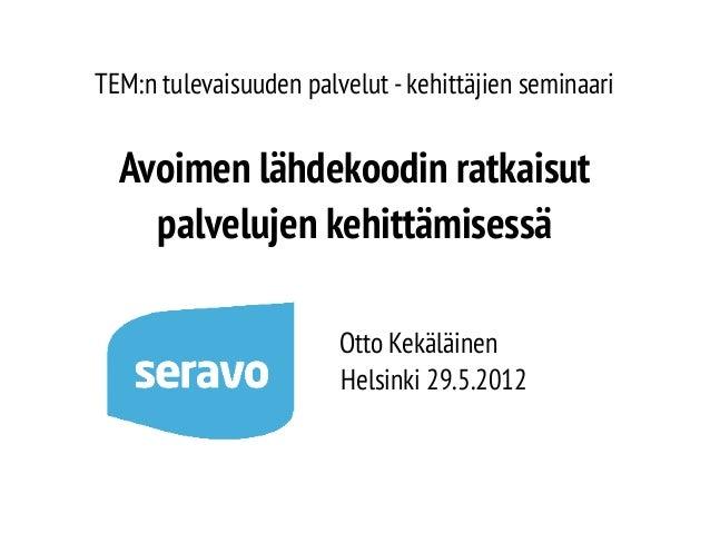 TEM:n tulevaisuuden palvelut - kehittäjien seminaari  Avoimen lähdekoodin ratkaisut palvelujen kehittämisessä Otto Kekäläi...