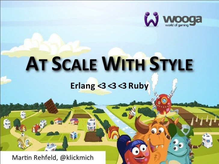AT SCALE WITH STYLE                      Erlang <3 <3 <3 RubyMar$n Rehfeld, @klickmich