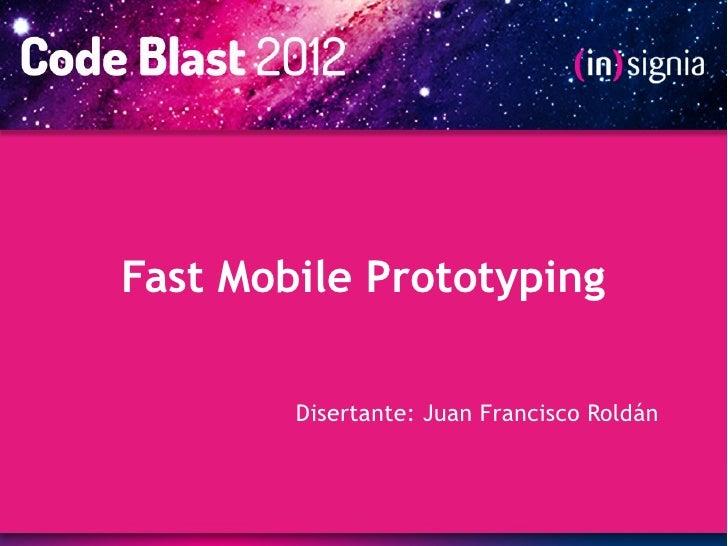 Fast Mobile Prototyping        Disertante: Juan Francisco Roldán
