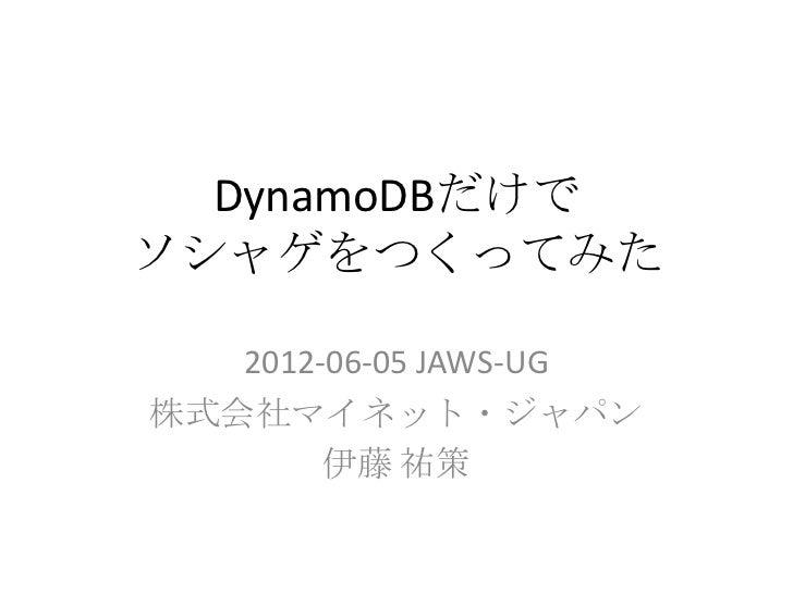 DynamoDBだけでソシャゲをつくってみた   2012-06-05 JAWS-UG株式会社マイネット・ジャパン        伊藤 祐策