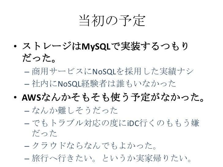 当初の予定• ストレージはMySQLで実装するつもり  だった。 – 商用サービスにNoSQLを採用した実績ナシ – 社内にNoSQL経験者は誰もいなかった• AWSなんかそもそも使う予定がなかった。 – なんか難しそうだった – でもトラブル...