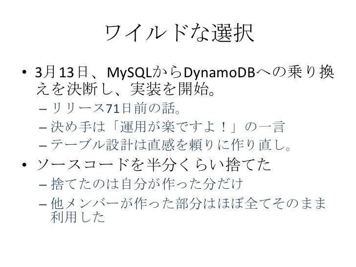 ワイルドな選択• 3月13日、MySQLからDynamoDBへの乗り換  えを決断し、実装を開始。 – リリース71日前の話。 – 決め手は「運用が楽ですよ!」の一言 – テーブル設計は直感を頼りに作り直し。• ソースコードを半分くらい捨てた ...