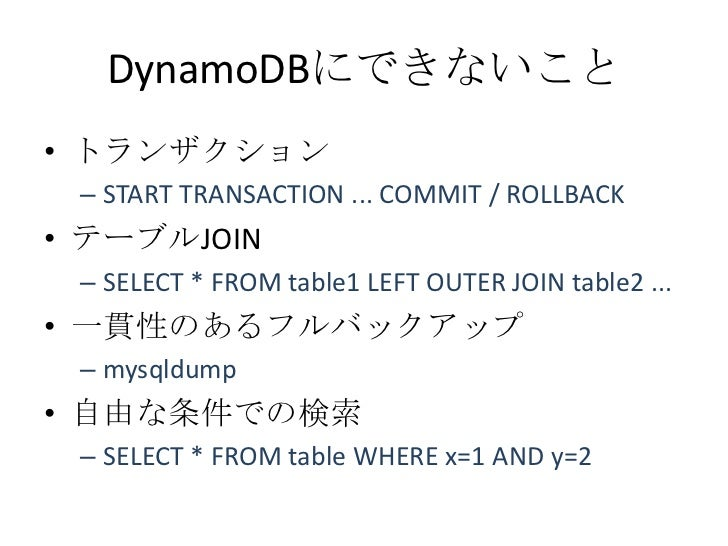DynamoDBにできないこと• トランザクション – START TRANSACTION ... COMMIT / ROLLBACK• テーブルJOIN – SELECT * FROM table1 LEFT OUTER JOIN table...