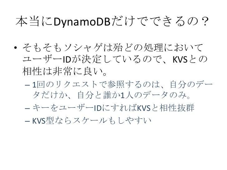本当にDynamoDBだけでできるの?• そもそもソシャゲは殆どの処理において  ユーザーIDが決定しているので、KVSとの  相性は非常に良い。 – 1回のリクエストで参照するのは、自分のデー   タだけか、自分と誰か1人のデータのみ。 – ...