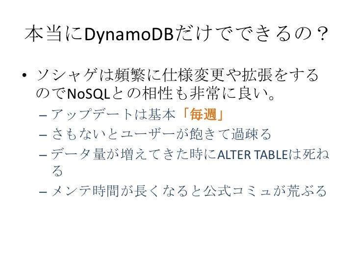 本当にDynamoDBだけでできるの?• ソシャゲは頻繁に仕様変更や拡張をする  のでNoSQLとの相性も非常に良い。 – アップデートは基本「毎週」 – さもないとユーザーが飽きて過疎る – データ量が増えてきた時にALTER TABLEは死...