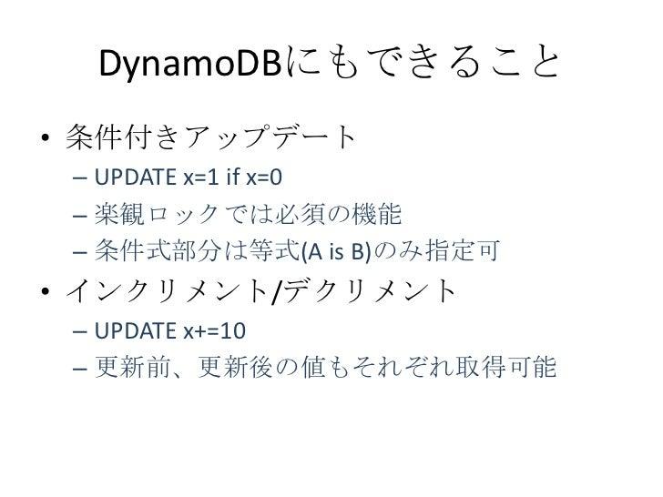 DynamoDBにもできること• 条件付きアップデート – UPDATE x=1 if x=0 – 楽観ロックでは必須の機能 – 条件式部分は等式(A is B)のみ指定可• インクリメント/デクリメント – UPDATE x+=10 – 更新...