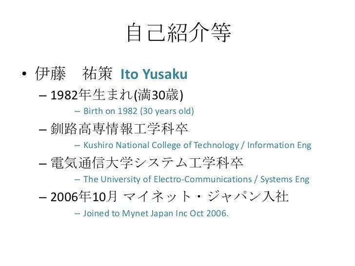 自己紹介等• 伊藤 祐策 Ito Yusaku – 1982年生まれ(満30歳)     – Birth on 1982 (30 years old) – 釧路高専情報工学科卒     – Kushiro National College of...