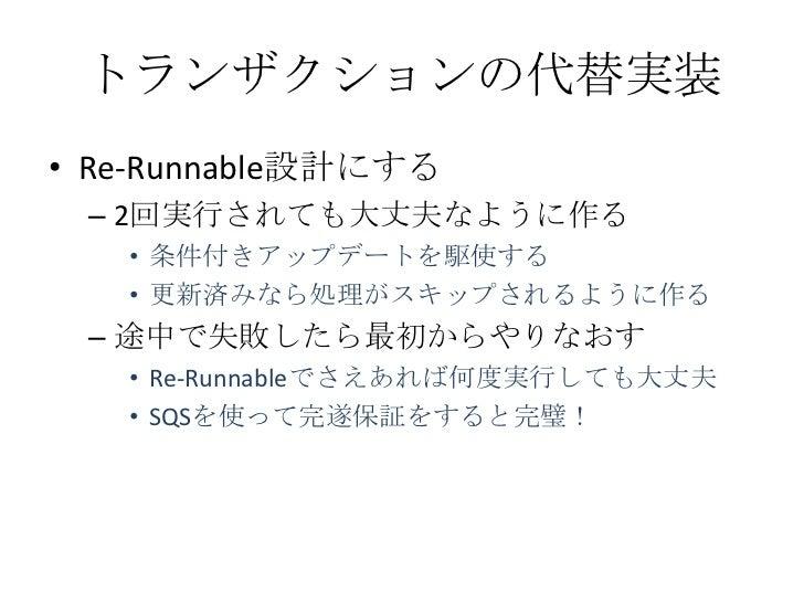 トランザクションの代替実装• Re-Runnable設計にする – 2回実行されても大丈夫なように作る   • 条件付きアップデートを駆使する   • 更新済みなら処理がスキップされるように作る – 途中で失敗したら最初からやりなおす   • ...