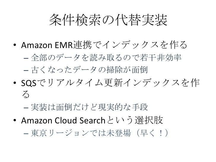 条件検索の代替実装• Amazon EMR連携でインデックスを作る – 全部のデータを読み取るので若干非効率 – 古くなったデータの掃除が面倒• SQSでリアルタイム更新インデックスを作  る – 実装は面倒だけど現実的な手段• Amazon ...