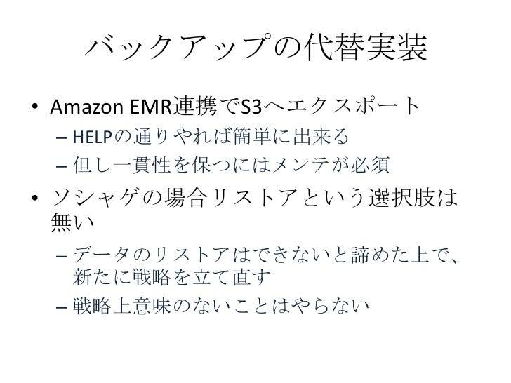 バックアップの代替実装• Amazon EMR連携でS3へエクスポート – HELPの通りやれば簡単に出来る – 但し一貫性を保つにはメンテが必須• ソシャゲの場合リストアという選択肢は  無い – データのリストアはできないと諦めた上で、  ...