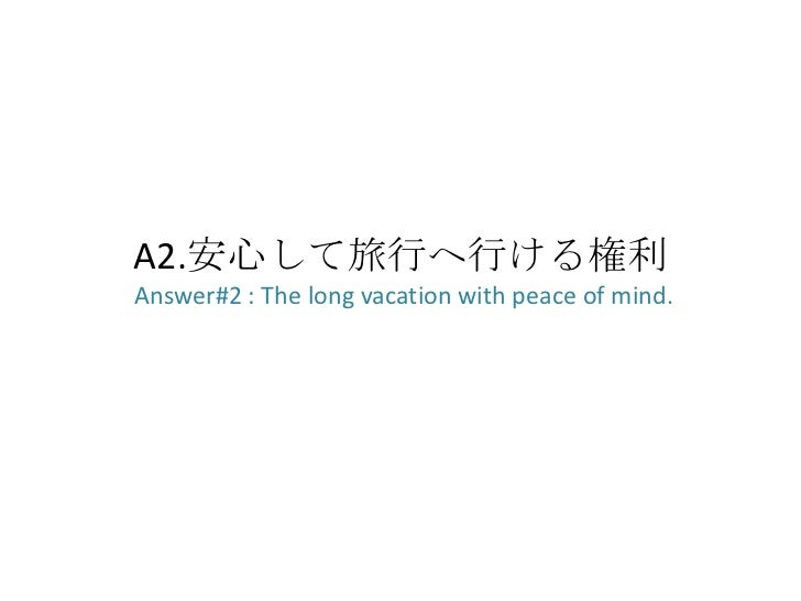 A2.安心して旅行へ行ける権利Answer#2 : The long vacation with peace of mind.