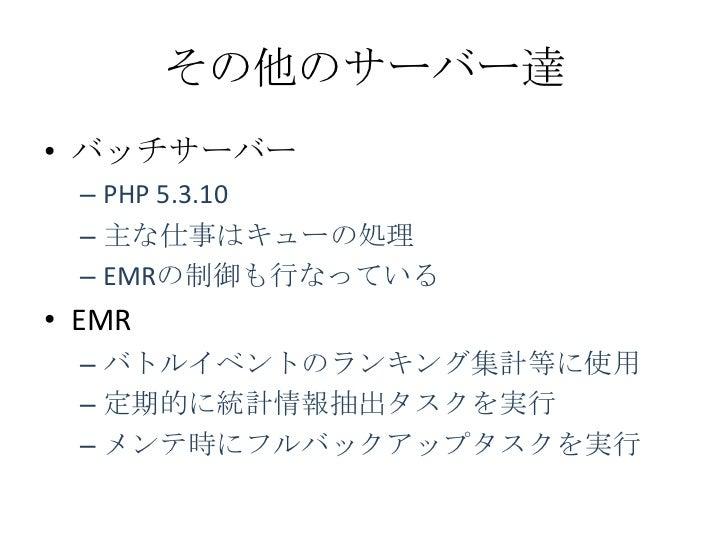 その他のサーバー達• バッチサーバー  – PHP 5.3.10  – 主な仕事はキューの処理  – EMRの制御も行なっている• EMR  – バトルイベントのランキング集計等に使用  – 定期的に統計情報抽出タスクを実行  – メンテ時にフ...