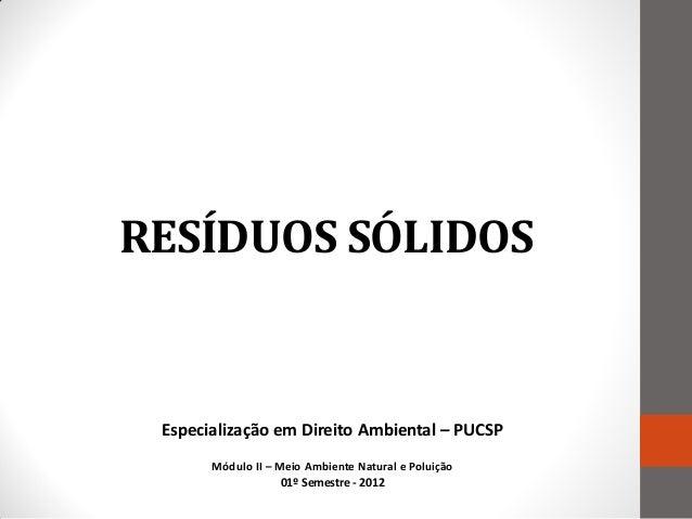 RESÍDUOS SÓLIDOS Especialização em Direito Ambiental – PUCSP       Módulo II – Meio Ambiente Natural e Poluição           ...