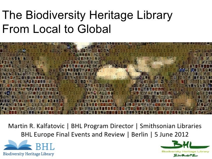The Biodiversity Heritage LibraryFrom Local to Global Martin R. Kalfatovic | BHL Program Director | Smithsonian Libraries ...
