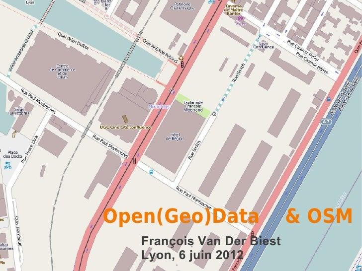 Open(Geo)Data               & OSM   François Van Der Biest   Lyon, 6 juin 2012