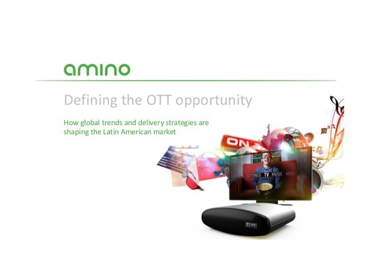 Defining the OTT opportunityHow global trends and delivery strategies areshaping the Latin American market