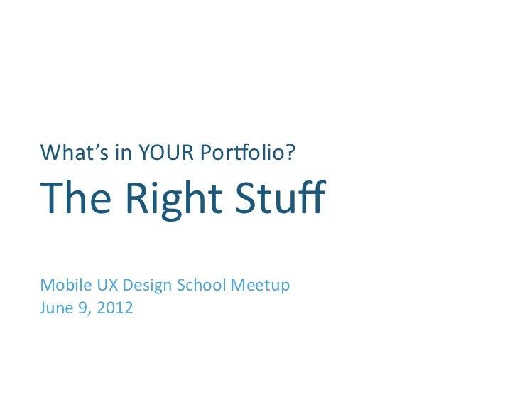 What's in YOUR Por1olio?                 The Right Stuff Mobile UX Design School Meetup June 9, ...