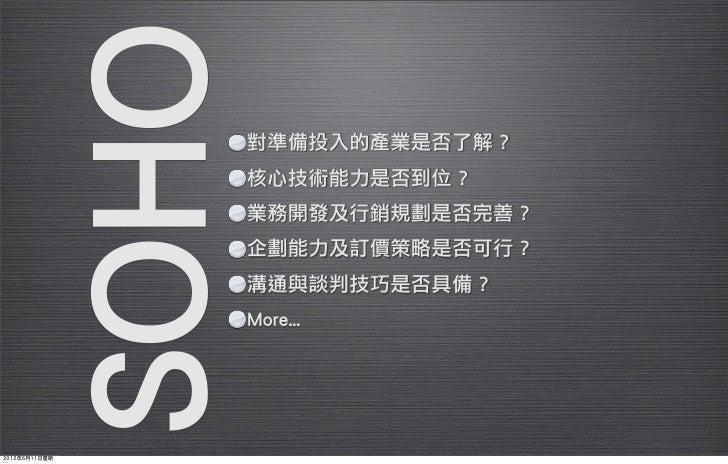 SOHO   對準備投入的產業是否了解?                      核心技術能力是否到位?                      業務開發及行銷規劃是否完善?                      企劃能力及訂價策略是否...