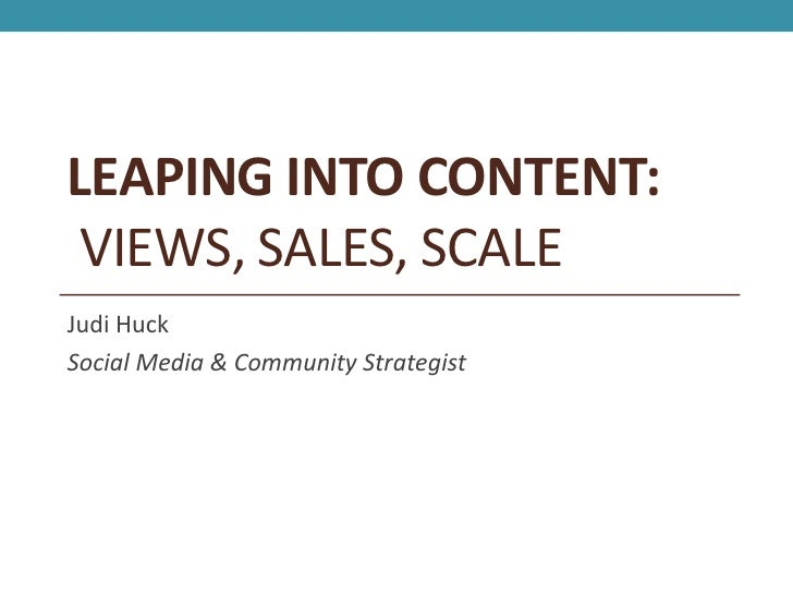 LEAPING INTO CONTENT: VIEWS, SALES, SCALEJudi HuckSocial Media & Community Strategist