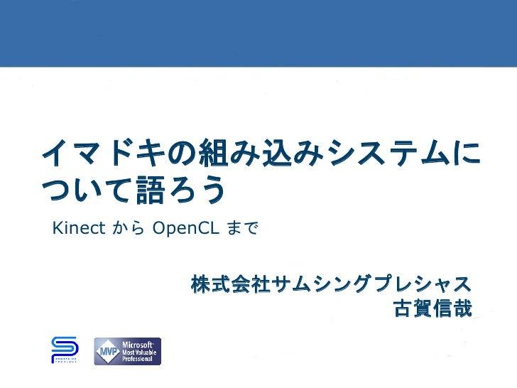イマドキの組み込みシステムについて語ろうKinect から OpenCL まで            株式会社サムシングプレシャス                      古賀信哉