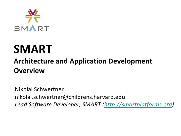 SMARTArchitecture and Application DevelopmentOverviewNikolai Schwertnernikolai.schwertner@childrens.harvard.eduLead Softwa...