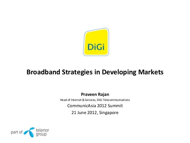 Broadband Strategies in Developing Markets Praveen Rajan Head of Internet & Services, DiGi Telecommunications CommunicAsia...