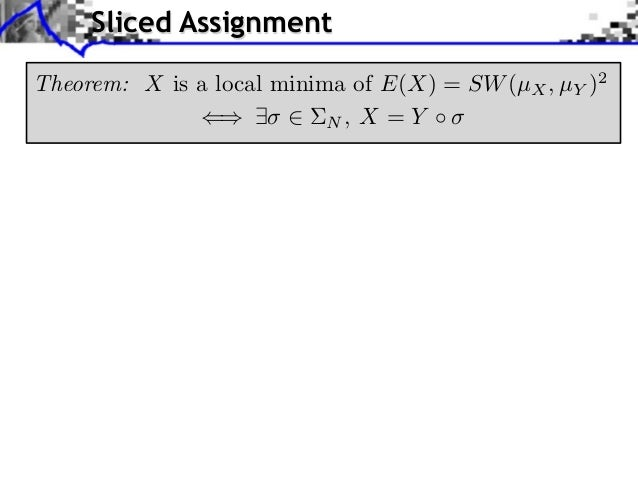 Sliced AssignmentTheorem: X is a local minima of E(X) = SW (µX , µY )2                           N, X = Y