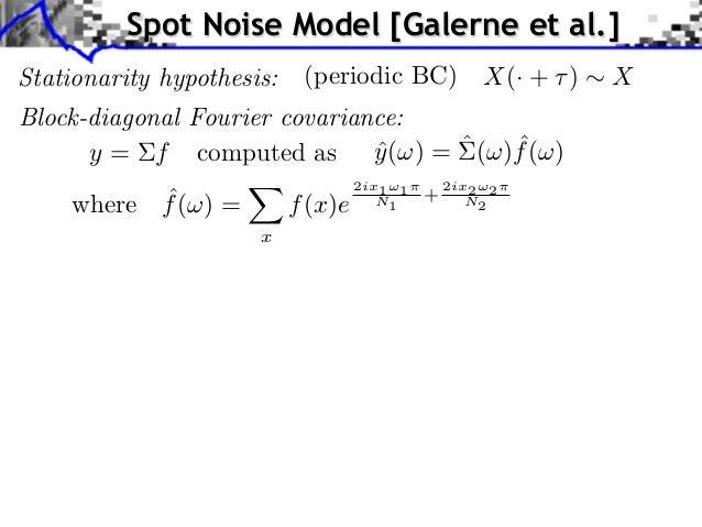 Spot Noise Model [Galerne et al.]Stationarity hypothesis:    (periodic BC)              X(· + )   XBlock-diagonal Fourier ...