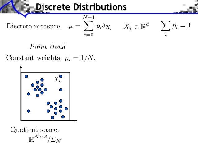 Discrete Distributions                        N 1Discrete measure: µ =          pi   Xi   Xi   Rd       pi = 1            ...