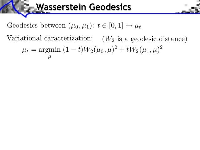 Wasserstein GeodesicsGeodesics between (µ0 , µ1 ): t   [0, 1]   µtVariational caracterization:  (W2 is a geodesic distance...