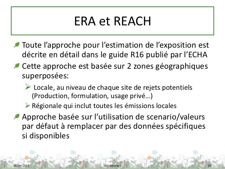 ERA et REACH      Toute l'approche pour l'estimation de l'exposition est      décrite en détail dans le guide R16 publié p...