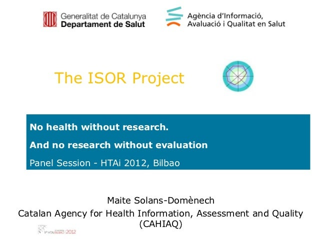 The ISOR Project  No health without research.  And no research without evaluation  Panel Session - HTAi 2012, Bilbao      ...