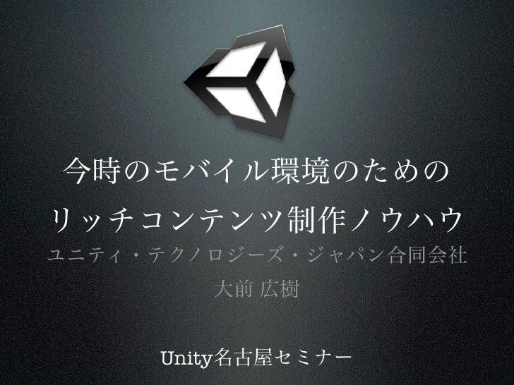 今時のモバイル環境のためのリッチコンテンツ制作ノウハウユニティ・テクノロジーズ・ジャパン合同会社        大前 広樹     Unity名古屋セミナー