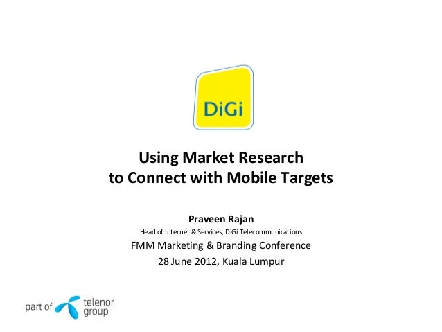 Using Market Research to Connect with Mobile Targets Praveen Rajan Head of Internet & Services, DiGi Telecommunications FM...