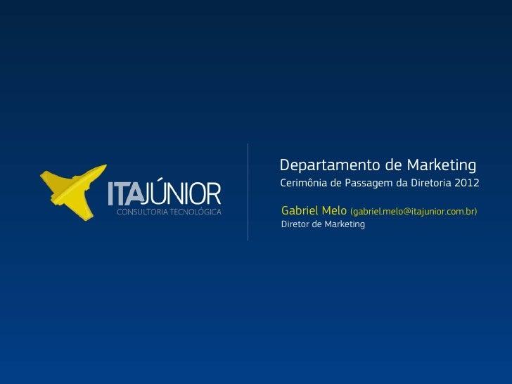 Departamento de MarketingCerimônia de Passagem da Diretoria 2012Gabriel Melo (gabriel.melo@itajunior.com.br)Diretor de Mar...