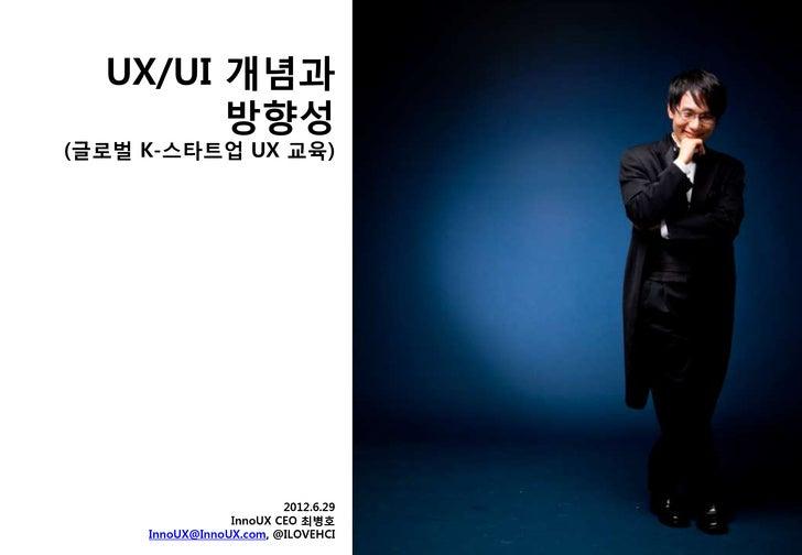 UX/UI 개념과        방향성(글로벌 K-스타트업 UX 교육)                         2012.6.29                 InnoUX CEO 최병호     InnoUX@InnoUX....