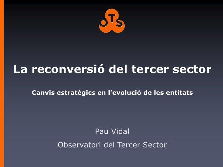 La reconversió del tercer sector   Canvis estratègics en l'evolució de les entitats                     Pau Vidal         ...