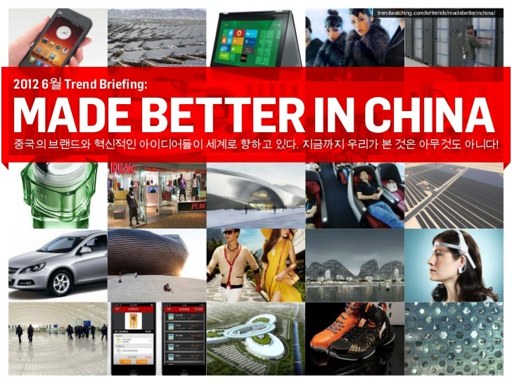 trendwatching.com/kr/trends/madebetterinchina/2012 6월 Trend Briefing:MADE BETTER IN CHINA중국의 브랜드와 혁신적인 아이디어들이 세계로 향하고 있다. ...