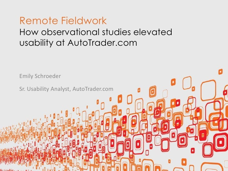 Remote FieldworkHow observational studies elevatedusability at AutoTrader.comEmily SchroederSr. Usability Analyst, AutoTra...