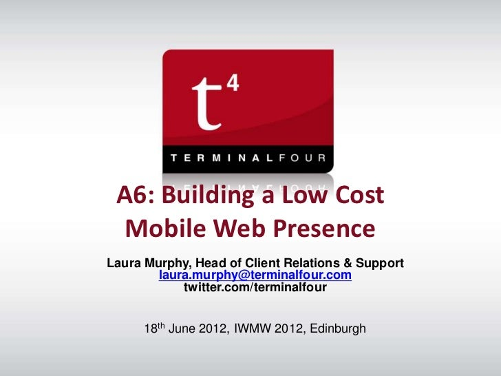 A6: Building a Low Cost  Mobile Web PresenceLaura Murphy, Head of Client Relations & Support        laura.murphy@terminalf...