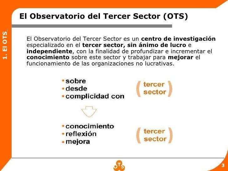 El Observatorio del Tercer Sector (OTS)1. El OTS             El Observatorio del Tercer Sector es un centro de investigaci...